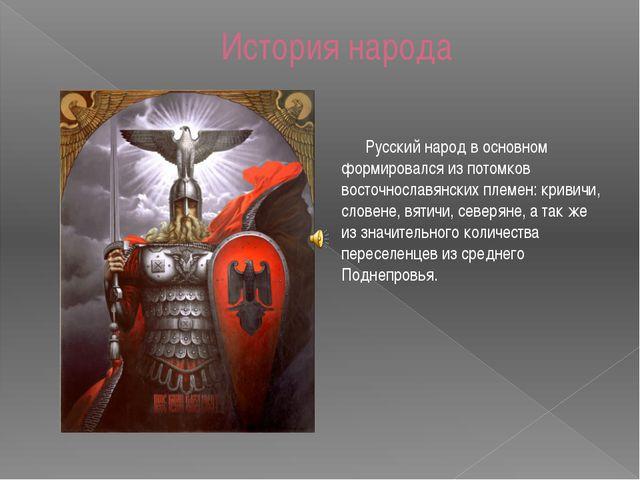 История народа Русский народ в основном формировался из потомков восточнослав...
