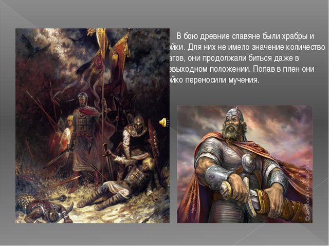 В бою древние славяне были храбры и стойки. Для них не имело значение количе...