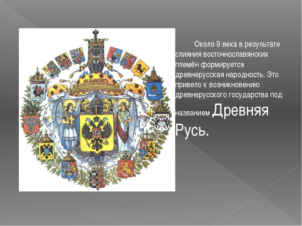 Около 9 века в результате слияния восточнославянских племён формируется древ...