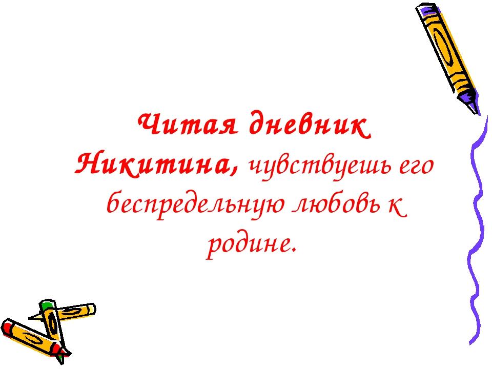 Читая дневник Никитина, чувствуешь его беспредельную любовь к родине.