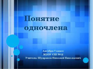 Понятие одночлена Алгебра 7 класс МБОУ СШ №12 Учитель: Шудраков Николай Никол