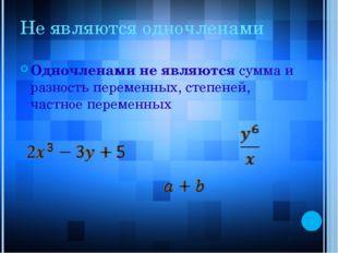 Не являются одночленами Одночленами не являются сумма и разность переменных,