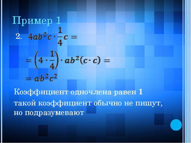 Пример 1 2. Коэффициент одночлена равен 1 такой коэффициент обычно не пишут,...