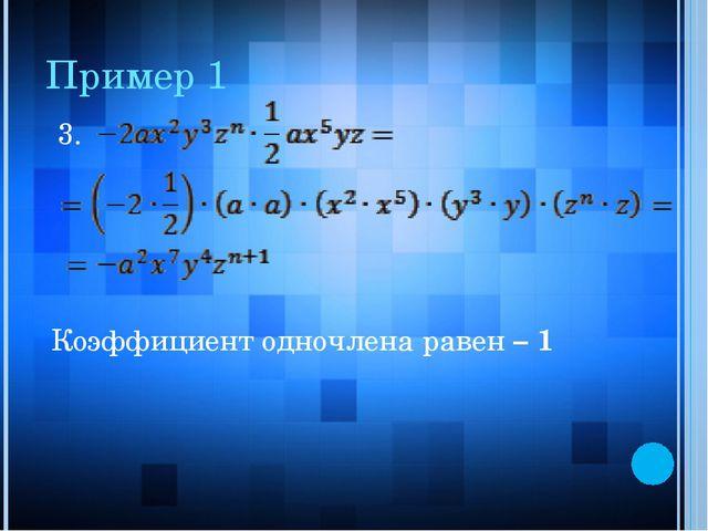 Пример 1 3. Коэффициент одночлена равен – 1