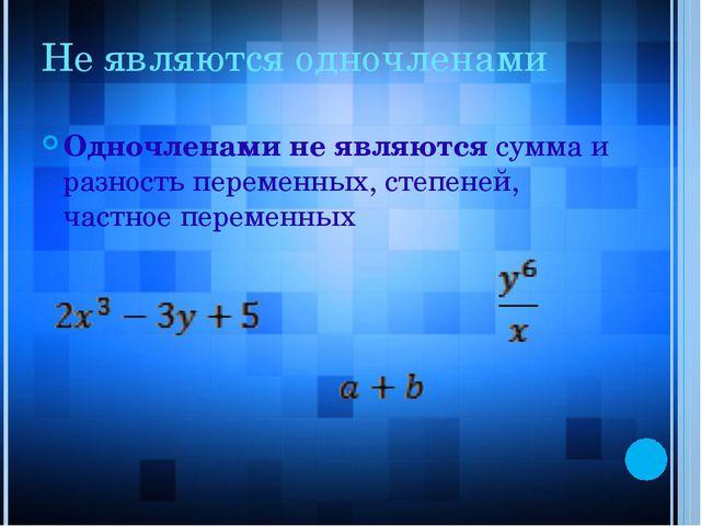 Не являются одночленами Одночленами не являются сумма и разность переменных,...