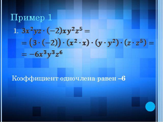 Пример 1 1. Коэффициент одночлена равен –6