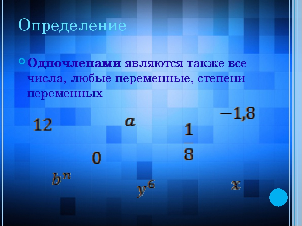 Определение Одночленами являются также все числа, любые переменные, степени п...