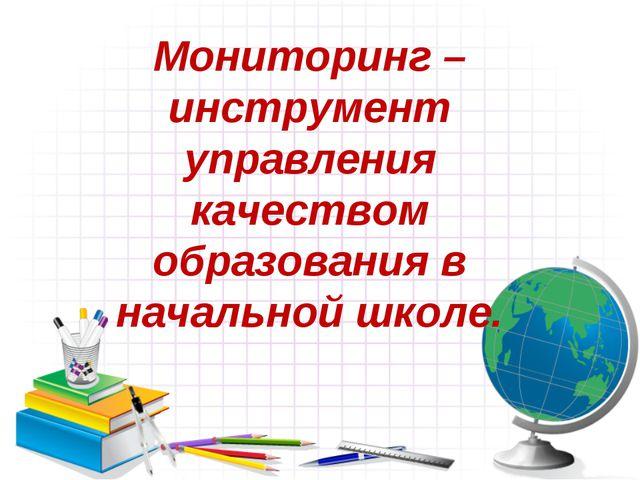 Мониторинг – инструмент управления качеством образования в начальной школе.
