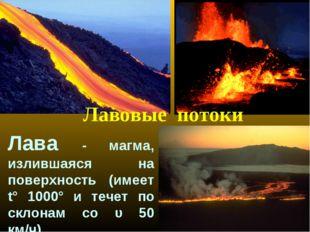 Лавовые потоки Лава - магма, излившаяся на поверхность (имеет t° 1000° и тече