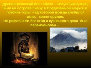 Древнегреческий бог Гефест – искусный кузнец. Жил на острове Гиеру в Средизем