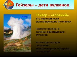 Распространены в районах действующих вулканов Гейзер – «горячий» Это периодич