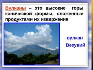 Вулканы – это высокие горы конической формы, сложенные продуктами их извержен