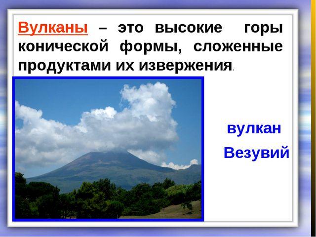 Вулканы – это высокие горы конической формы, сложенные продуктами их извержен...