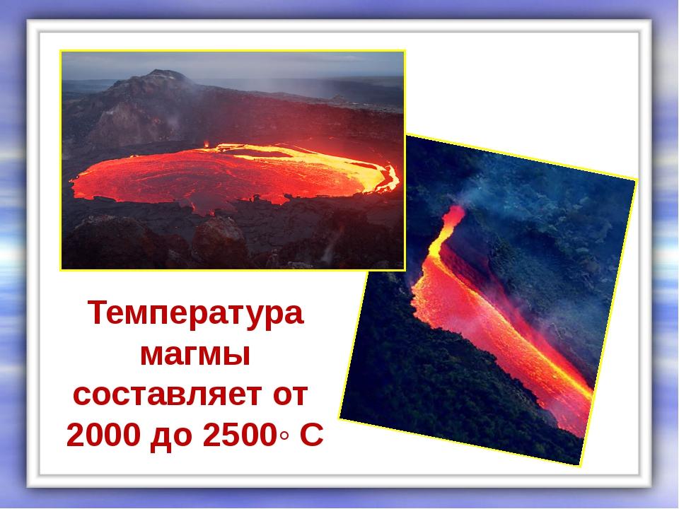 Температура магмы составляет от 2000 до 2500◦ С