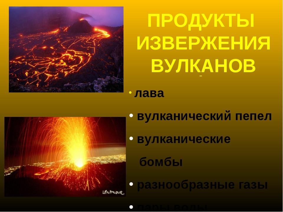 лава вулканический пепел вулканические бомбы разнообразные газы пары воды ПР...