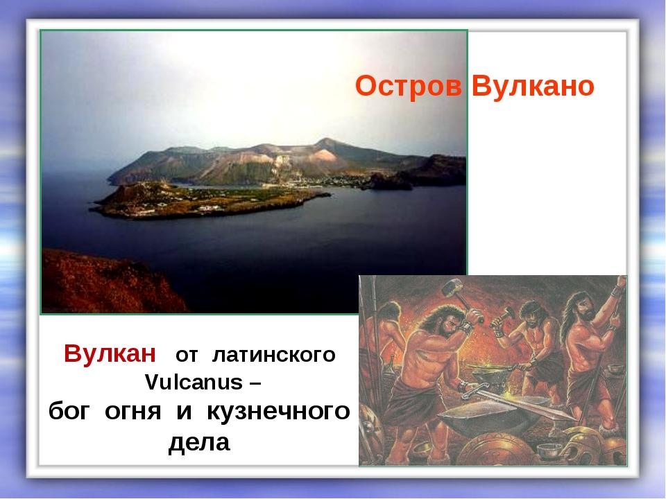 Остров Вулкано Вулкан от латинского Vulcanus – бог огня и кузнечного дела