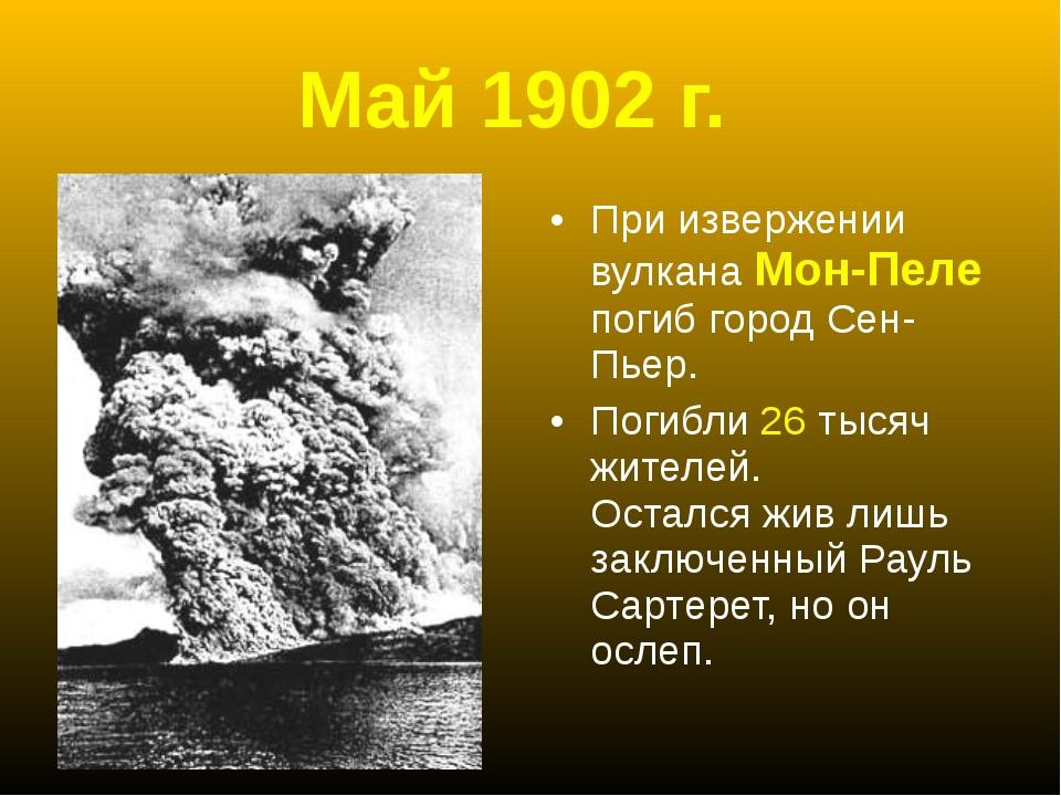 Май 1902 г. При извержении вулкана Мон-Пеле погиб город Сен-Пьер. Погибли 26...