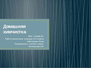 Домашняя химчистка МОУ «СОШ№18» Работу выполнила: ученица 10 А класса Чеботар