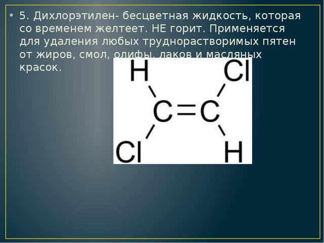 5. Дихлорэтилен- бесцветная жидкость, которая со временем желтеет. НЕ горит....