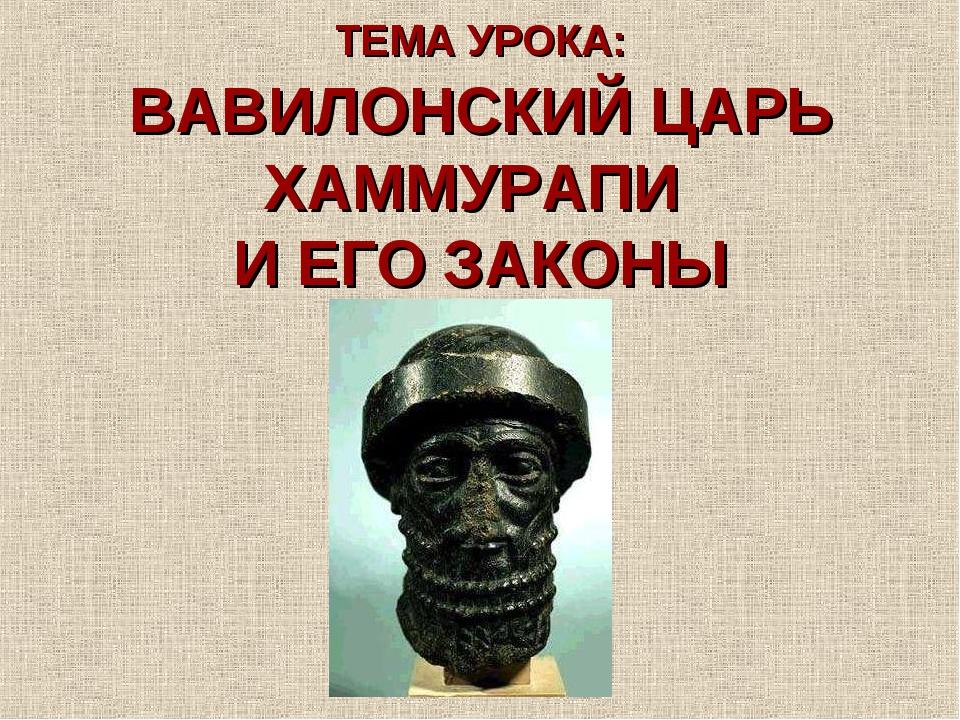 ТЕМА УРОКА: ВАВИЛОНСКИЙ ЦАРЬ ХАММУРАПИ И ЕГО ЗАКОНЫ
