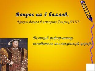 Вопрос на 5 баллов. Каким вошел в историю Генрих VIII? Великий реформатор, ос