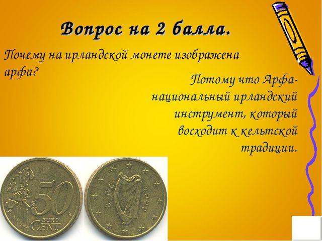 Вопрос на 2 балла. Почему на ирландской монете изображена арфа? Потому что Ар...
