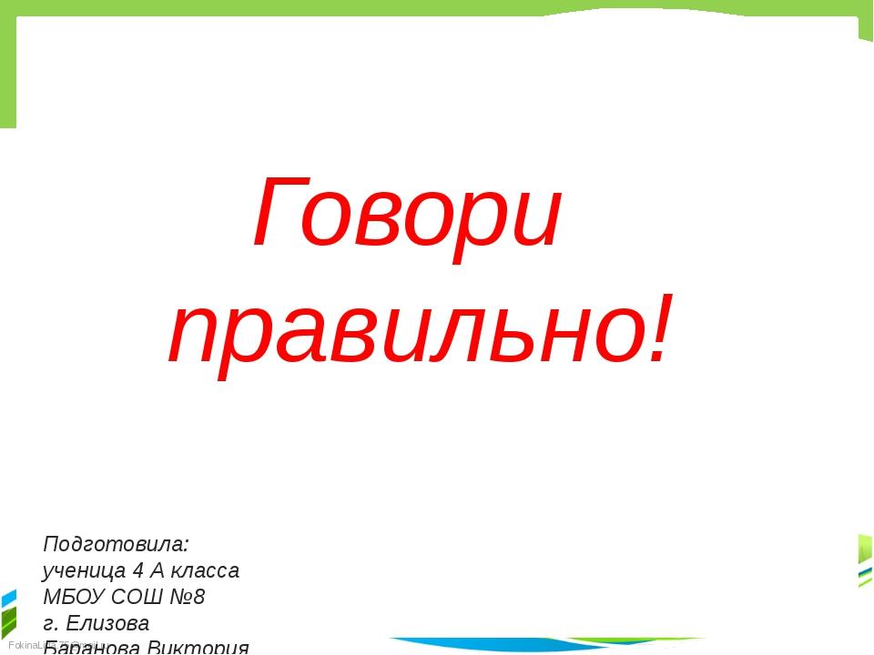 Говори правильно! Подготовила: ученица 4 А класса МБОУ СОШ №8 г. Елизова Бара...