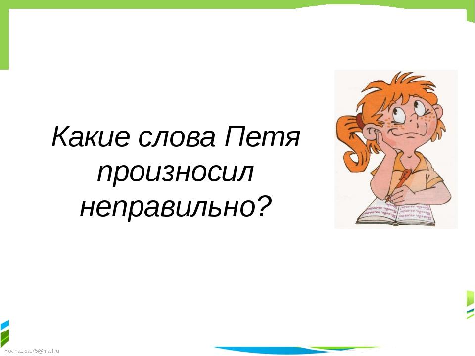Какие слова Петя произносил неправильно? FokinaLida.75@mail.ru