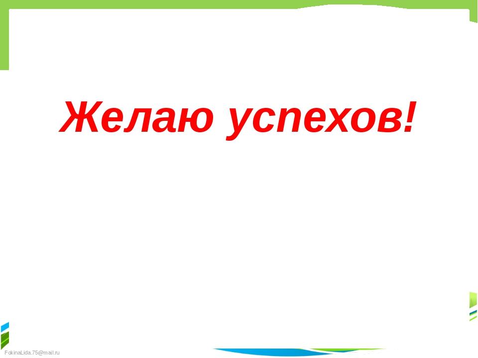 Желаю успехов! FokinaLida.75@mail.ru