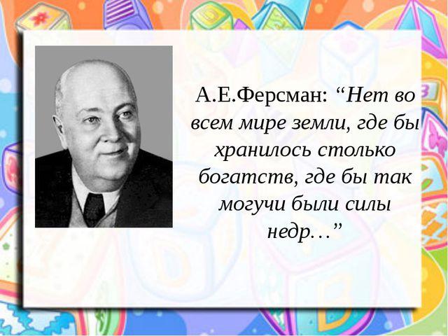 """А.Е.Ферсман:""""Нет во всем мире земли, где бы хранилось столько богатств, где..."""