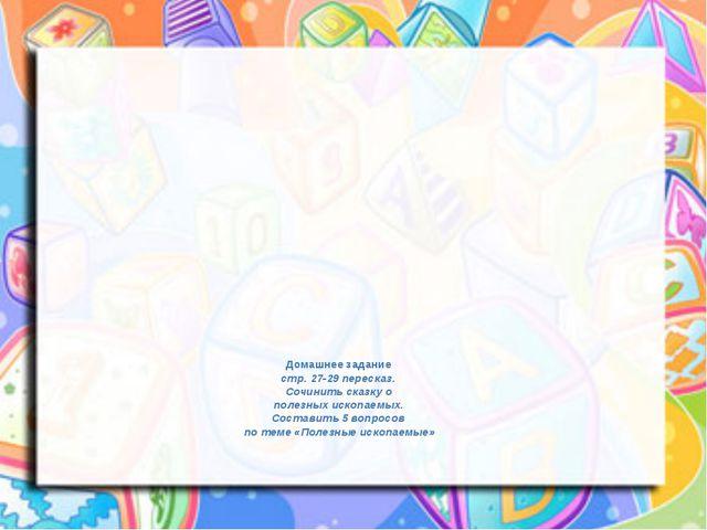 Домашнее задание стр. 27-29 пересказ. Сочинить сказку о полезных ископаемых....