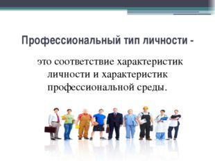 Профессиональный тип личности - это соответствие характеристик личности и хар