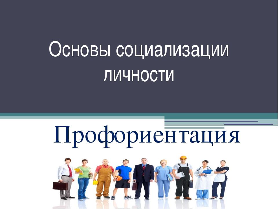 Основы социализации личности Профориентация