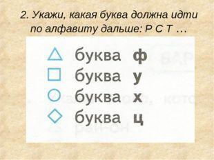 2. Укажи, какая буква должна идти по алфавиту дальше: Р С Т …