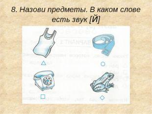 8. Назови предметы. В каком слове есть звук [Й]