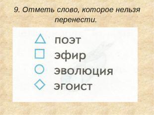 9. Отметь слово, которое нельзя перенести.