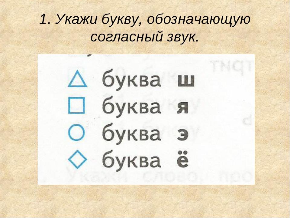 1. Укажи букву, обозначающую согласный звук.