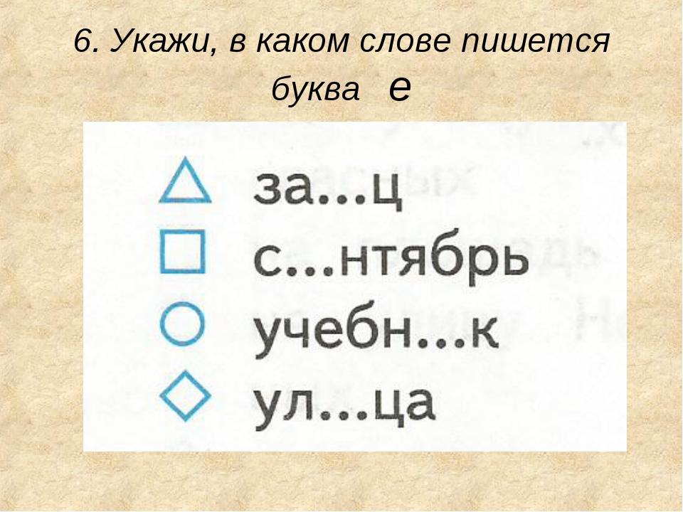 6. Укажи, в каком слове пишется буква е