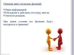 Общение имеет несколько функций: Обмен информацией. Побуждение к действию, по