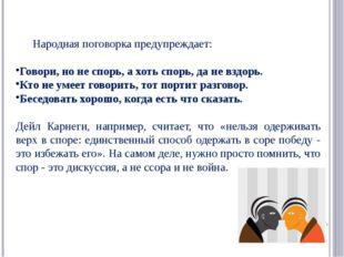 Народная поговорка предупреждает: Говори, но не спорь, а хоть спорь, да не вз