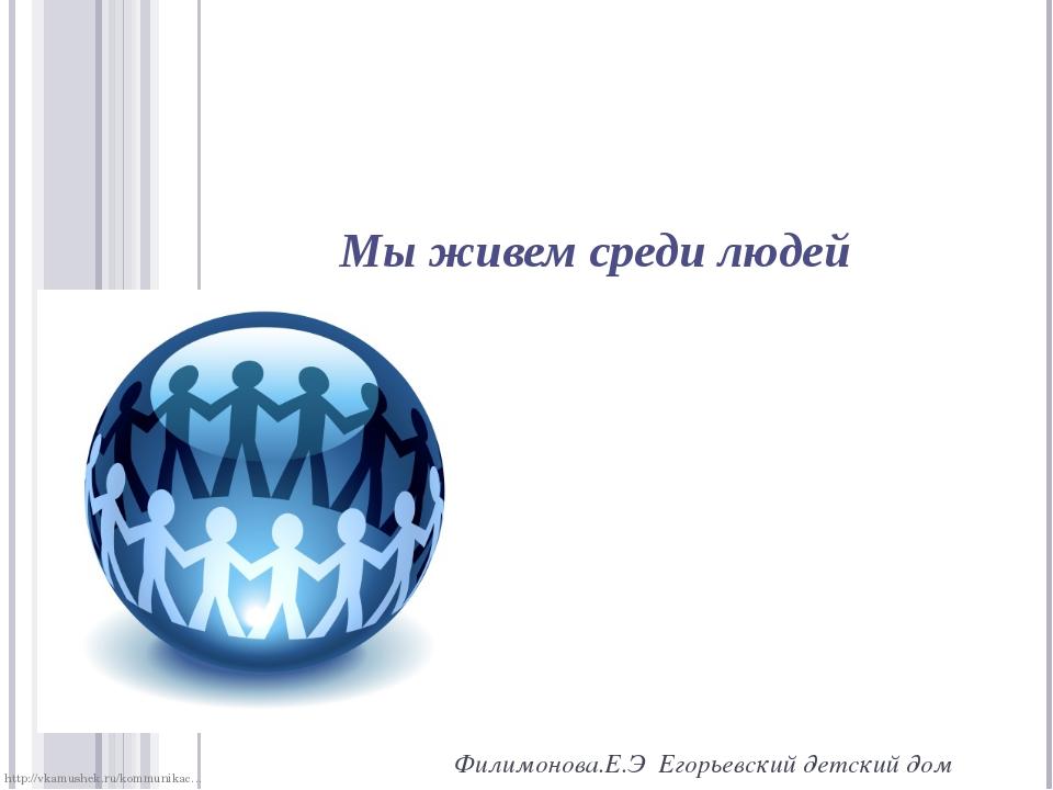 Мы живем среди людей Филимонова.Е.Э Егорьевский детский дом http://vkamushek....