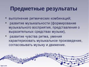 Предметные результаты выполнение ритмических комбинаций; развитие музыкальнос