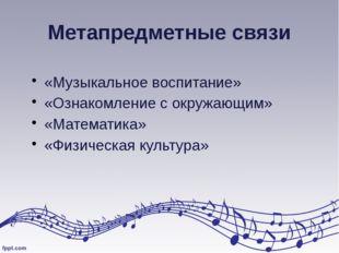 Метапредметные связи «Музыкальное воспитание» «Ознакомление с окружающим» «Ма
