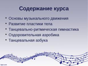 Содержание курса Основы музыкального движения Развитие пластики тела Танцевал