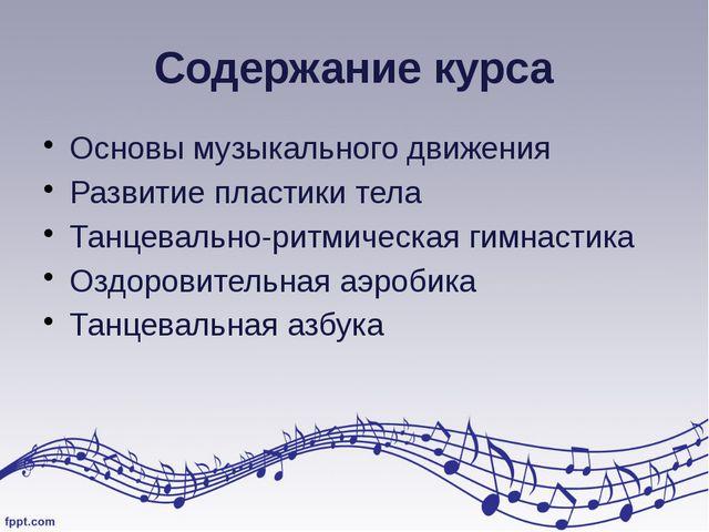 Содержание курса Основы музыкального движения Развитие пластики тела Танцевал...