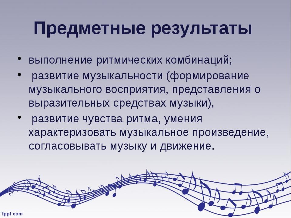 Предметные результаты выполнение ритмических комбинаций; развитие музыкальнос...