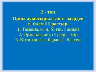 2 - топ Орны ауыстырылған сөздерден сөйлем құрастыр. 1. Тамаша, күн, бүгін, қ