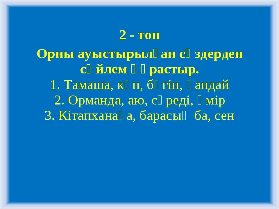 2 - топ Орны ауыстырылған сөздерден сөйлем құрастыр. 1. Тамаша, күн, бүгін, қ...