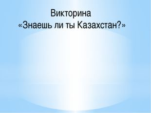 Викторина «Знаешь ли ты Казахстан?»