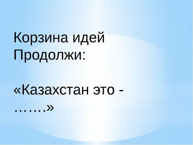 Корзина идей Продолжи: «Казахстан это - …….»